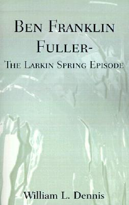 Ben Franklin Fuller: The Larkin Spring Episode William L. Dennis