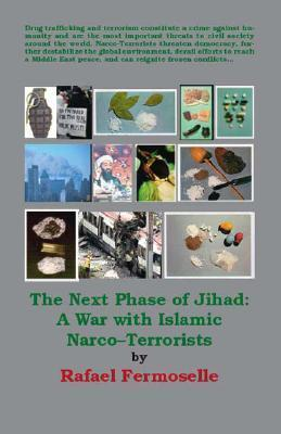 The Next Phase of Jihad: A War with Islamic Narco-Terrorists  by  Rafael Fermoselle