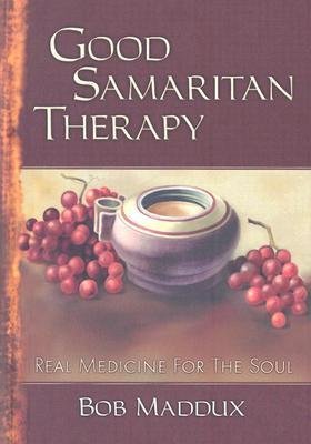 Good Samaritan Therapy: Real Medicine For The Soul  by  Bob Maddux