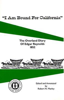 I Am Bound for California: The Overland Diary of Edgar Reynolds Robert Manley