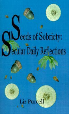 Seeds Of Sobriety: Secular Daily Reflections  by  Liz Purcell