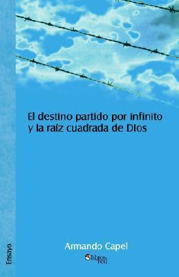 El Destino Partido Por Infinito y La Raiz Cuadrada de Dios Armando Capel
