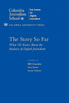 The Story So Far: What We Know about the Business of Digital Journalism  by  Bill Grueskin
