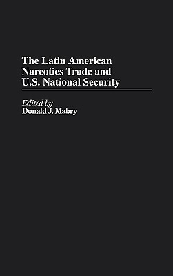 The Latin American Narcotics Trade and U.S. National Security  by  Donald J. Mabry