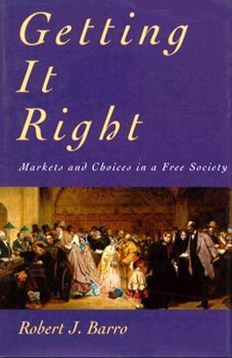 Getting It Right: Markets and Choices in a Free Society Robert J. Barro