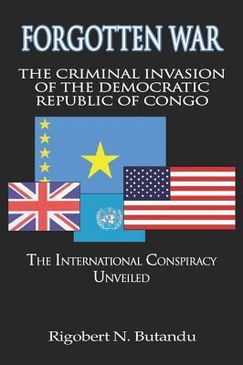 Forgotten War: The Criminal Invasion of the Democratic Republic of Congo: The International Conspiracy Unveiled  by  Rigobert N. Butandu