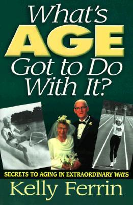 Whats Age Got To Do With It?: Secrets to Aging in Extraordinary Ways  by  Kelly Ferrin