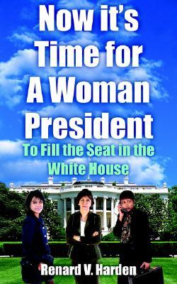 Now Its Time for a Woman President: To Fill the Seat in the White House Renard V. Harden
