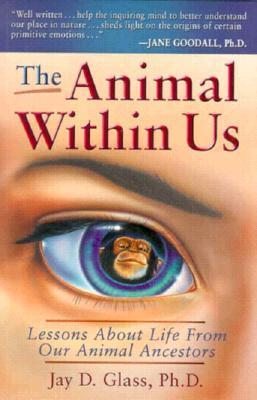 The Animal Within Us: Lessons About Life From Our Animal Ancestors  by  Jay D. Glass