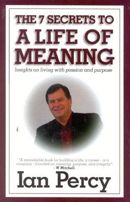 The Secrets to a Life of Meaning: Insights on Living with Passion and Purpose  by  Ian Percy