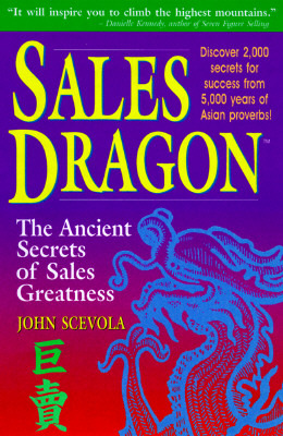 Sales Dragon: The Ancient Secrets Of Sales Greatness John Scevola