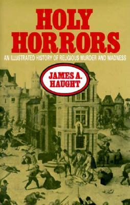 Holy Horrors: An Illustrated History Of Religious Murder And Madness James A. Haught