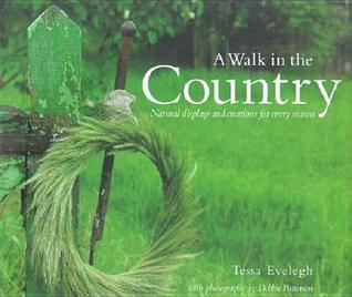 A Walk in the Country: Natural Displays and Creations for Every Season Tessa Evelegh