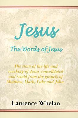 Jesus, the Words of Jesus: The Story of the Life and Teaching of Jesus Consolidated and Retold from the Gospels of Matthew, Mark, Luke and John  by  Laurence Whelan