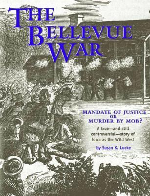The Bellevue War: Mandate of Justice or Murder  by  Mob?: A True--And Still Controversial--Story of Iowa as the Wild West by Susan K. Lucke
