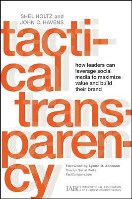 Tactical Transparency: How Leaders Can Leverage Social Media to Maximize Value and Build Their Brand Shel Holtz