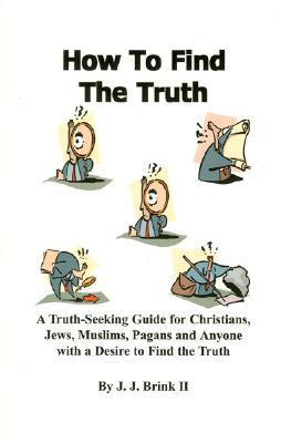How to Find the Truth  by  J.J. Brink II