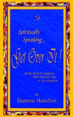 Spiritually Speaking... Get Over It!: Using Spiritual Exercises That Empower You in Any Situation  by  Doreene Hamilton