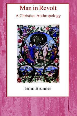Man in Revolt: A Christian Anthropology Emil Brunner