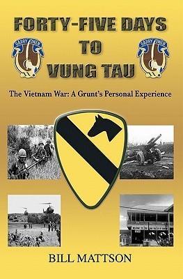 Forty-Five Days to Vung Tau: The Vietnam War: A Grunts Personal Experience Bill Mattson