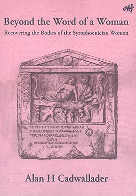 Beyond The Word Of A Woman: Recovering The Bodies Of The Syrophoenician Woman (Atf Biblical Series)  by  Alan Cadwallader