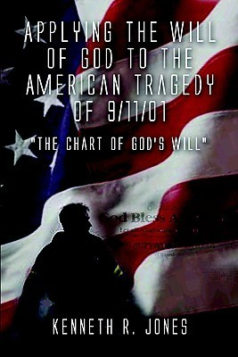 Applying the Will of God to the American Tragedy of 9/11/01 the Chart of Gods Will  by  Kenneth R. Jones