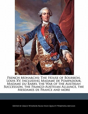 French Monarchs: The House of Bourbon, Louis XV, Including Madame de Pompadour, Madame Du Barry, the War of the Austrian Succession, th Grace Windsor
