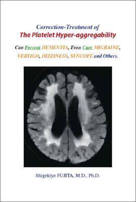 Correction-Treatment of the Platelet Hyper-Aggregability: Can Prevent Dementia, Even Cure Migraine, Vertigo, Dizziness, Syncope and Others  by  Shigekiyo Fujita