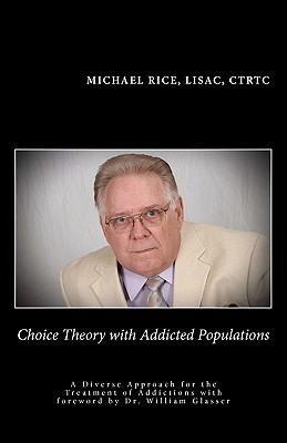 Choice Theory with Addicted Populations: A Diverse Approach for the Treatment of Addictions  by  Michael  Rice