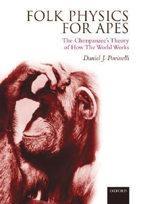 Folk Physics For Apes: The Chimpanzees Theory Of How The World Works  by  Daniel J. Povinelli
