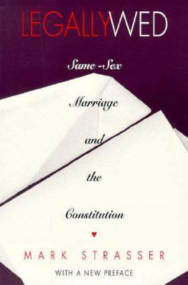 Legally Wed: Same-Sex Marriage and the Constitution Mark Strasser