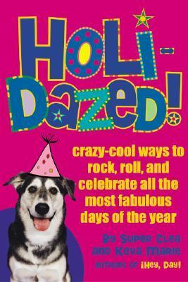 Holidazed!: Crazy-Cool Ways to Rock, Roll, and Celebrate All the Most Fabulous Days of the Year  by  Clea Hantman