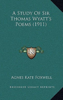 A Study of Sir Thomas Wyatts Poems (1911) Agnes Kate Foxwell