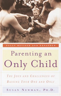 Parenting an Only Child: The Joys and Challenges of Raising Your One and Only Susan Newman