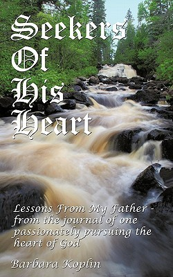 Seekers of His Heart: Lessons from My Father - From the Journal of One Passionately Pursuing the Heart of God  by  Barbara Koplin