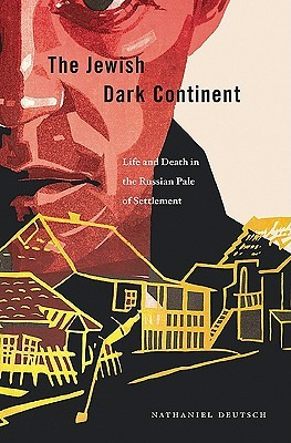 The Jewish Dark Continent: Life and Death in the Russian Pale of Settlement Nathaniel Deutsch