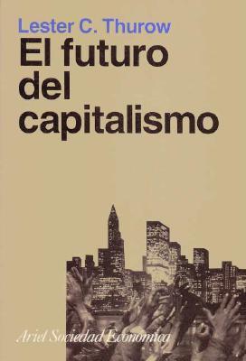 El Futuro del Capitalismo  by  Lester Carl Thurow