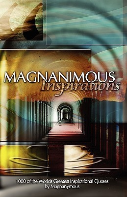 Magnanimous Inspirations: 1,000 of the Worlds Greatest Inspirational Quotes  by  Magnanymous