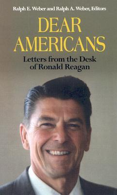 Dear Americans: Letters from the Desk of President Ronald Reagan  by  Ralph E. Weber