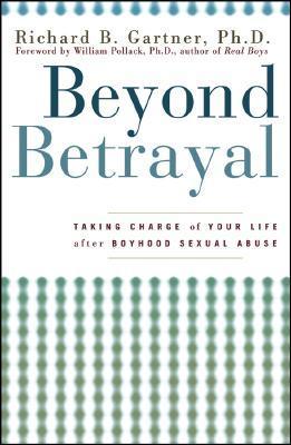 Beyond Betrayal: Taking Charge of Your Life After Boyhood Sexual Abuse Richard B. Gartner