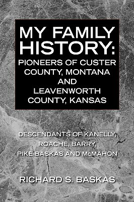 My Family History: Pioneers of Custer County, Montana and Leavenworth County, Kansas Richard S. Baskas
