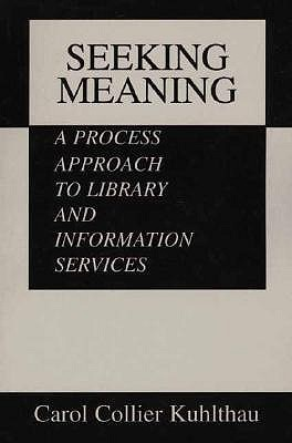 Seeking Meaning: A Process Approach To Library And Information Services  by  Carol Collier Kuhlthau