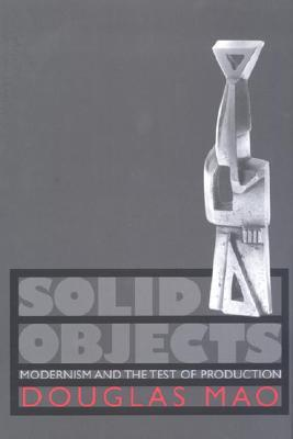 Solid Objects: Modernism and the Test of Production Douglas Mao