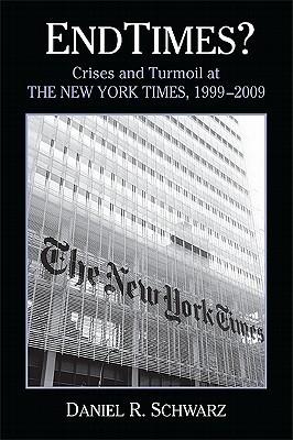 Endtimes?: Crises and Turmoil at the New York Times, 1999-2009 Daniel R.  Schwarz