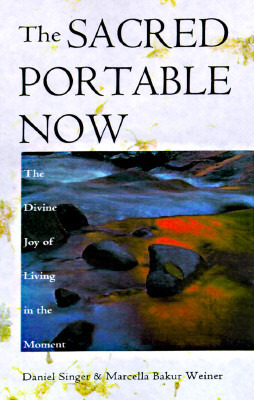 The Sacred Portable Now: The Transforming Gift of Living in the Moment  by  Daniel Singer