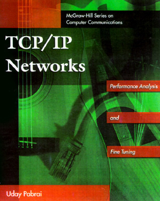 TCP/IP Networks: With CDROM, Performance Analysis and Fine Tuning  by  Uday O. Pabrai