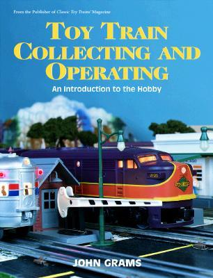 Toy Train Collecting And Operating: An Introduction To The Hobby  by  John Grams