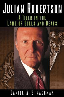 Julian Robertson: A Tiger in the Land of Bulls and Bears  by  Daniel A. Strachman