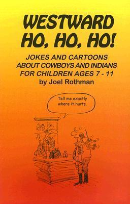 Westward Ho, Ho, Ho!: Jokes and Cartoons about Cowboys and Indians for Children Ages 7-11  by  Joel Rothman