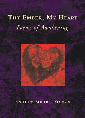 Thy Ember, My Heart: Poems of Awakening  by  Andrew Morris Oxman